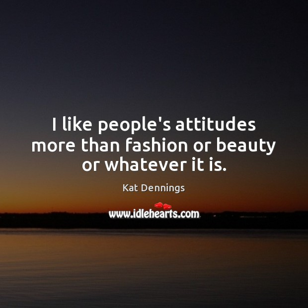 I like people's attitudes more than fashion or beauty or whatever it is. Image