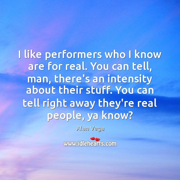 I like performers who I know are for real. You can tell, Alan Vega Picture Quote