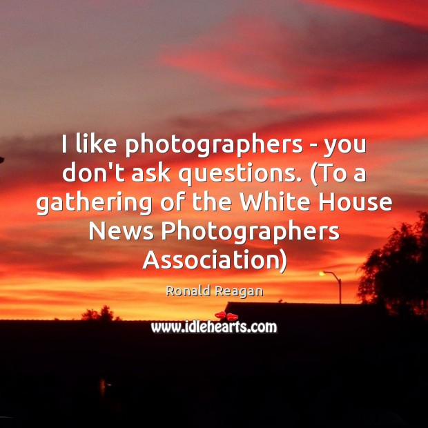 Image, I like photographers – you don't ask questions. (To a gathering of