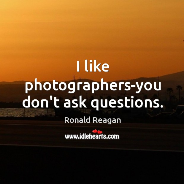 I like photographers-you don't ask questions. Image