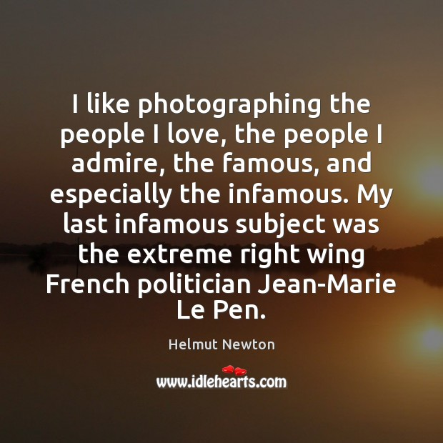 Helmut Newton Picture Quote image saying: I like photographing the people I love, the people I admire, the