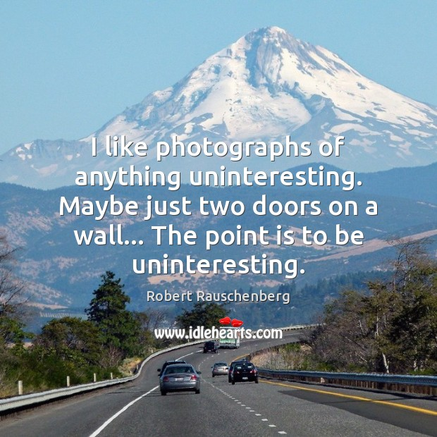 I like photographs of anything uninteresting. Maybe just two doors on a Image