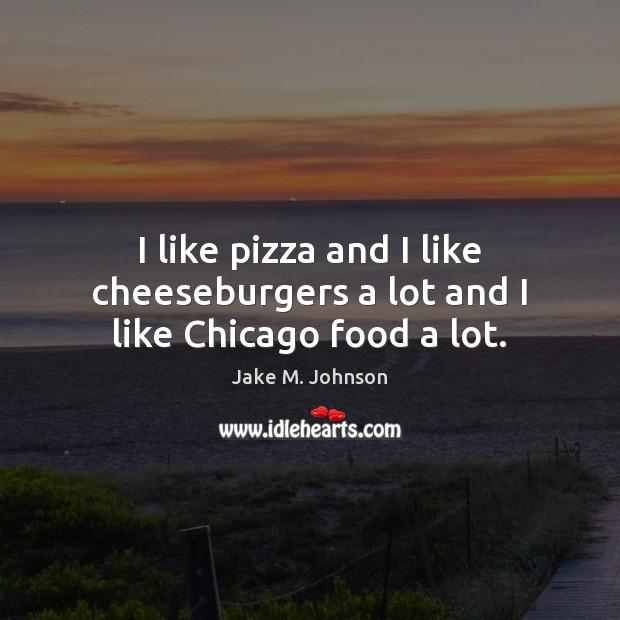 Image, I like pizza and I like cheeseburgers a lot and I like Chicago food a lot.