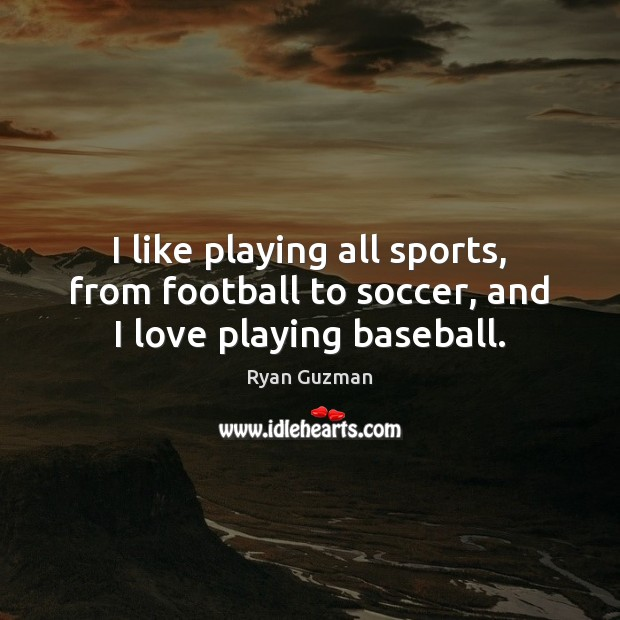 Ryan Guzman Picture Quote image saying: I like playing all sports, from football to soccer, and I love playing baseball.