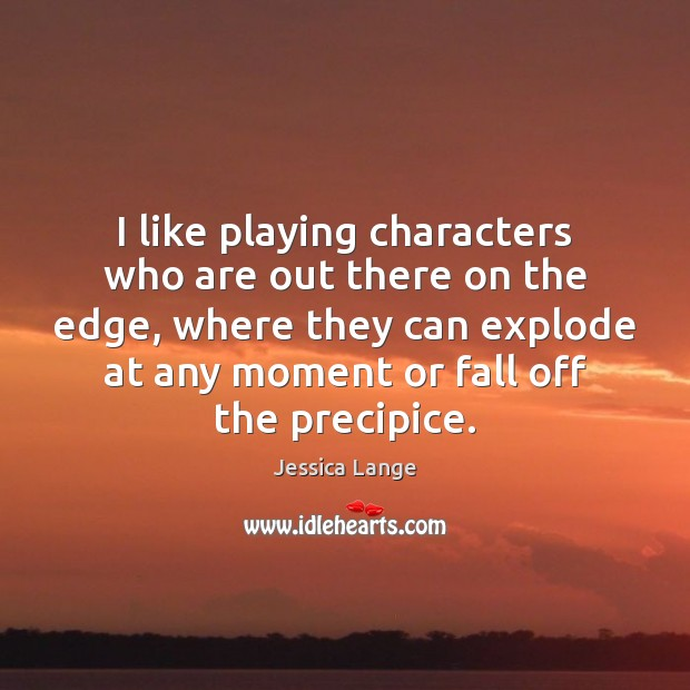 I like playing characters who are out there on the edge, where Jessica Lange Picture Quote