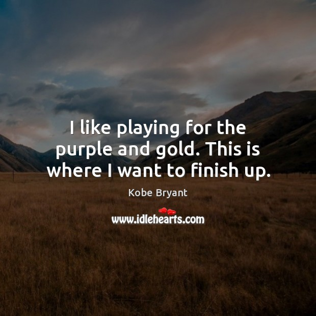 I like playing for the purple and gold. This is where I want to finish up. Kobe Bryant Picture Quote