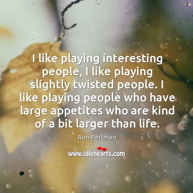 Image, I like playing interesting people, I like playing slightly twisted people. I
