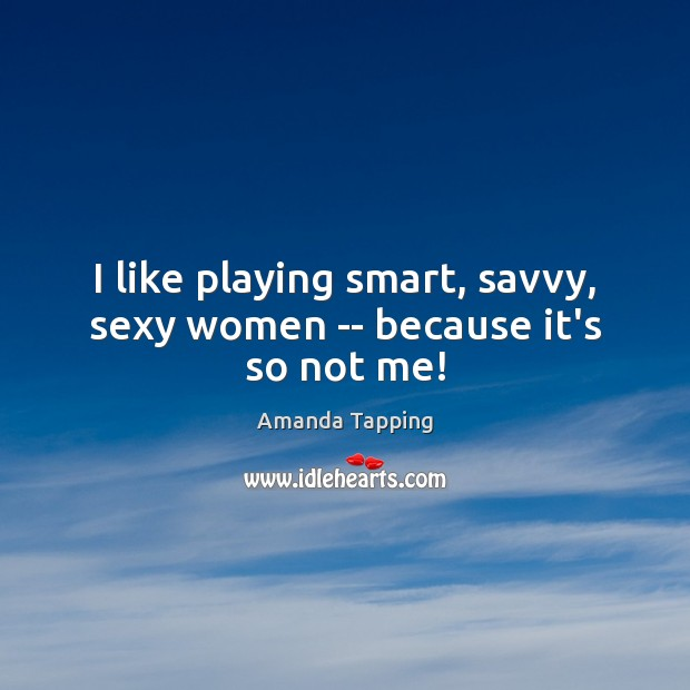 Image, I like playing smart, savvy, sexy women — because it's so not me!