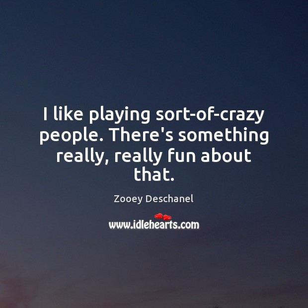 I like playing sort-of-crazy people. There's something really, really fun about that. Zooey Deschanel Picture Quote