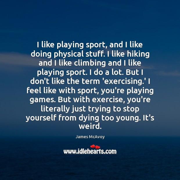 Image, I like playing sport, and I like doing physical stuff. I like