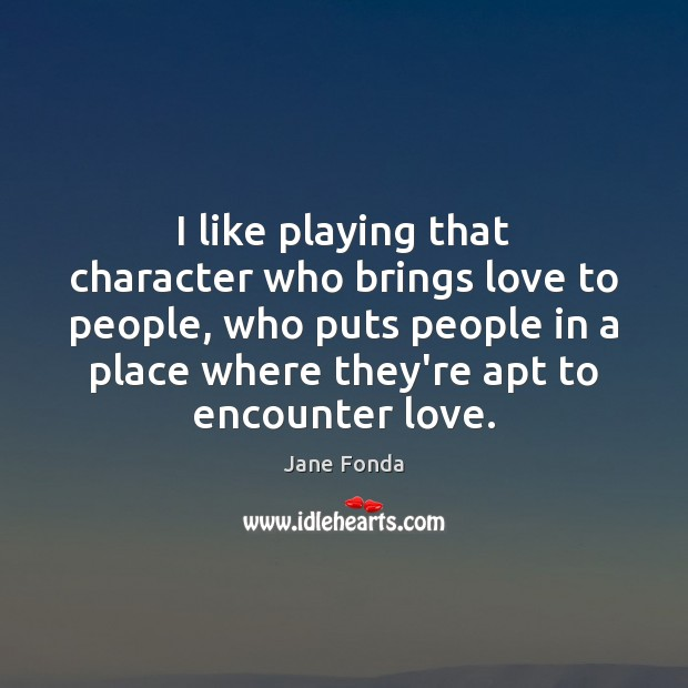 I like playing that character who brings love to people, who puts Jane Fonda Picture Quote