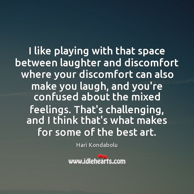Image, I like playing with that space between laughter and discomfort where your