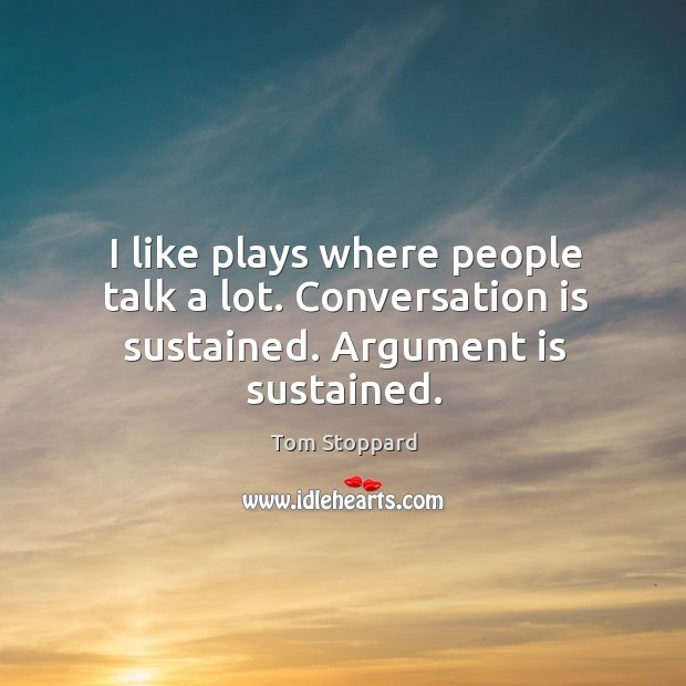 Image, I like plays where people talk a lot. Conversation is sustained. Argument is sustained.