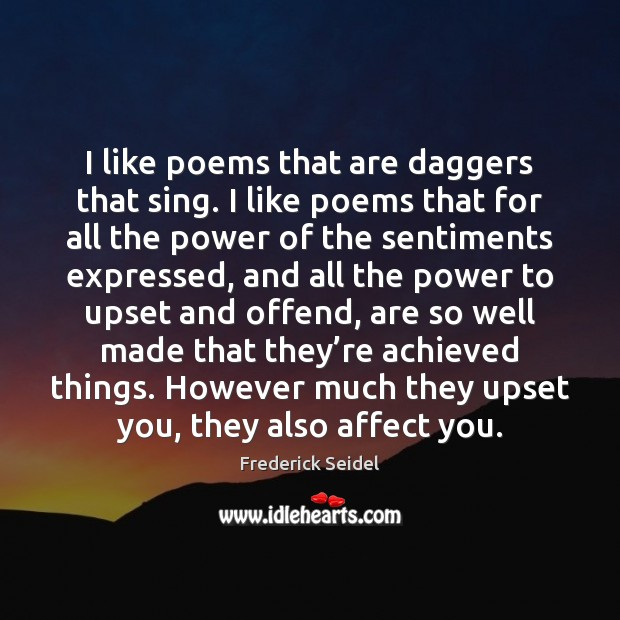 I like poems that are daggers that sing. I like poems that Image