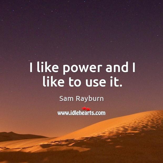 I like power and I like to use it. Image