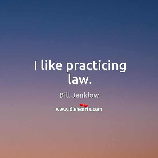 Image, I like practicing law.