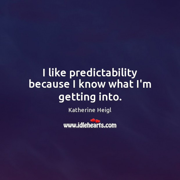 I like predictability because I know what I'm getting into. Katherine Heigl Picture Quote