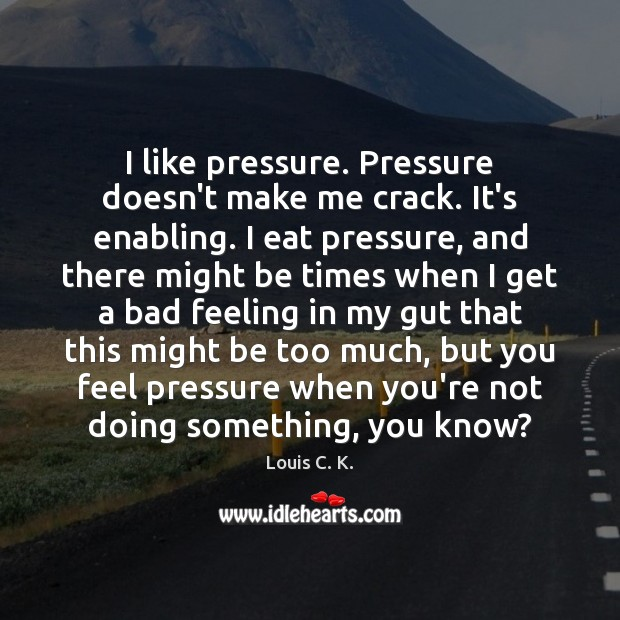 I like pressure. Pressure doesn't make me crack. It's enabling. I eat Image