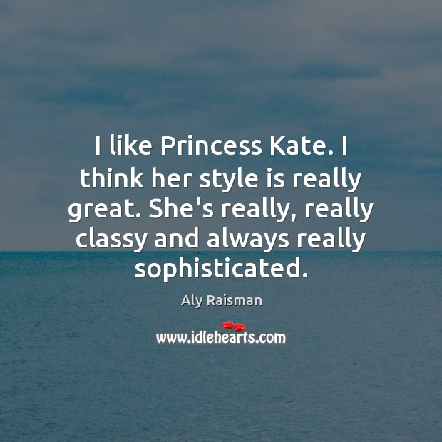 Image, I like Princess Kate. I think her style is really great. She's