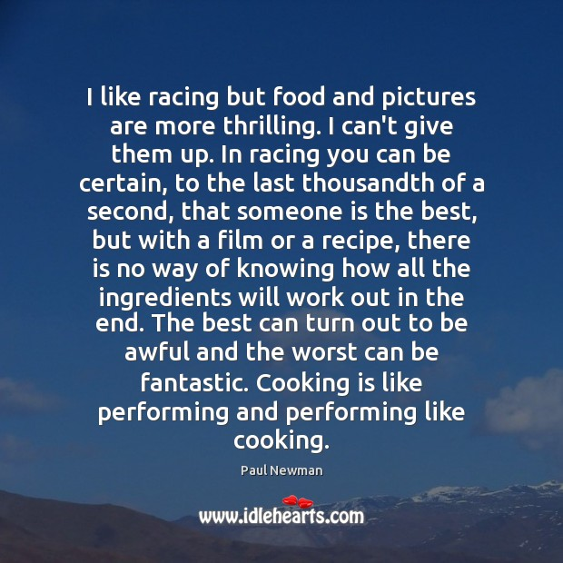 I like racing but food and pictures are more thrilling. I can't Paul Newman Picture Quote