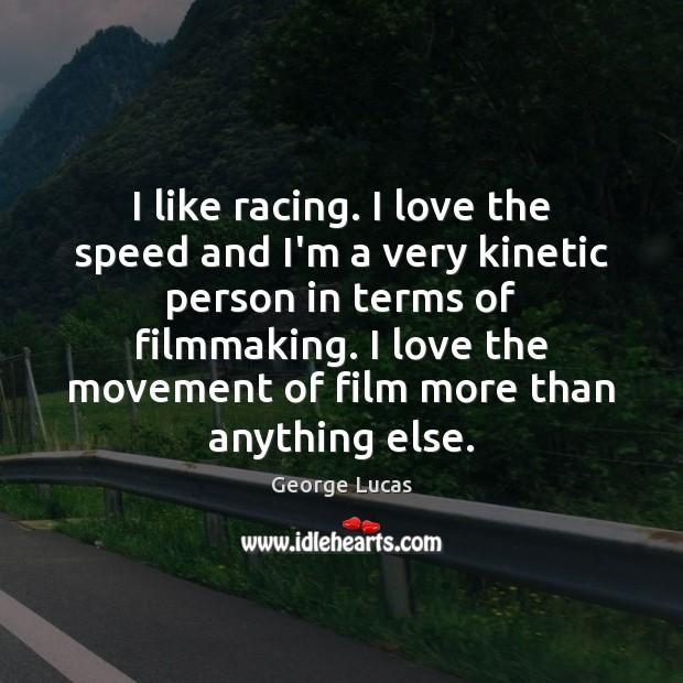 I like racing. I love the speed and I'm a very kinetic Image