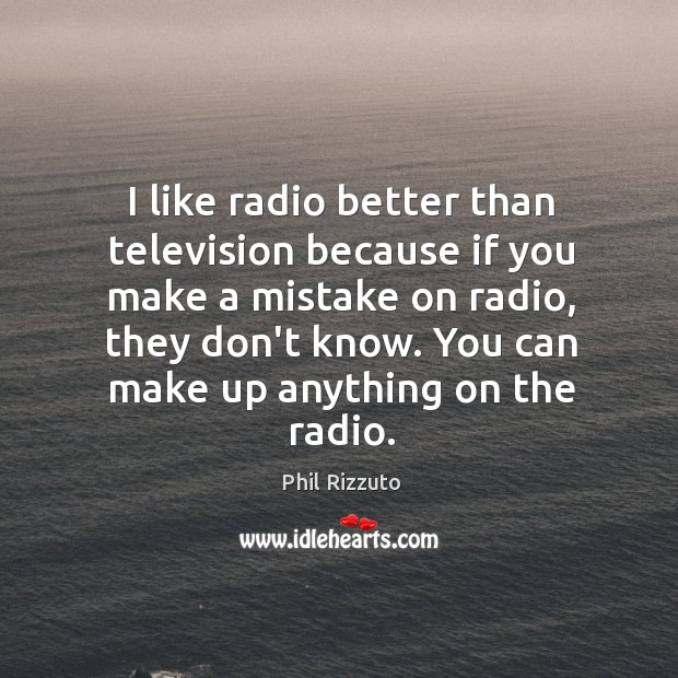 I like radio better than television because if you make a mistake Image