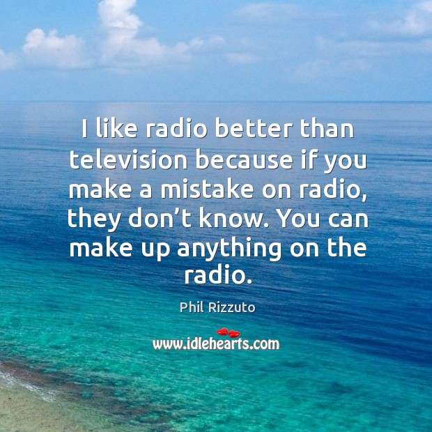 I like radio better than television because if you make a mistake on radio, they don't know. Image