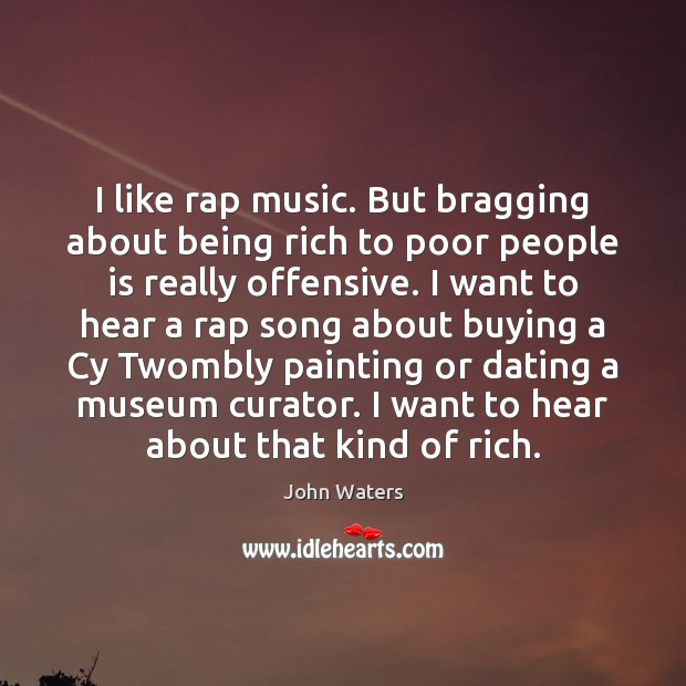I like rap music. But bragging about being rich to poor people Offensive Quotes Image