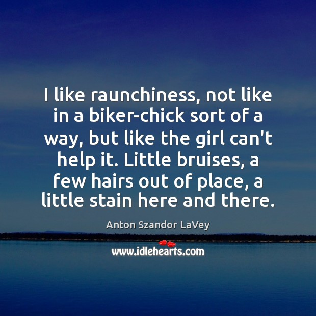 I like raunchiness, not like in a biker-chick sort of a way, Anton Szandor LaVey Picture Quote