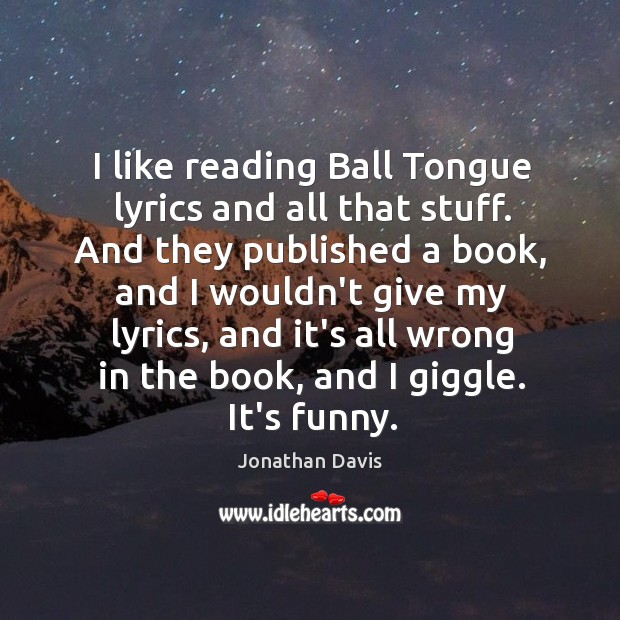 I like reading Ball Tongue lyrics and all that stuff. And they Image