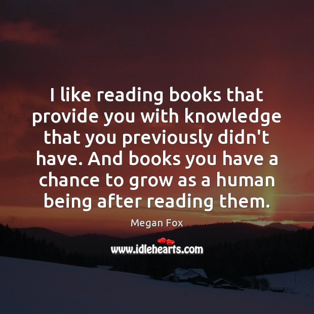 I like reading books that provide you with knowledge that you previously Megan Fox Picture Quote