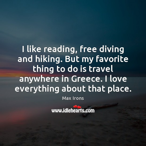 I like reading, free diving and hiking. But my favorite thing to Max Irons Picture Quote