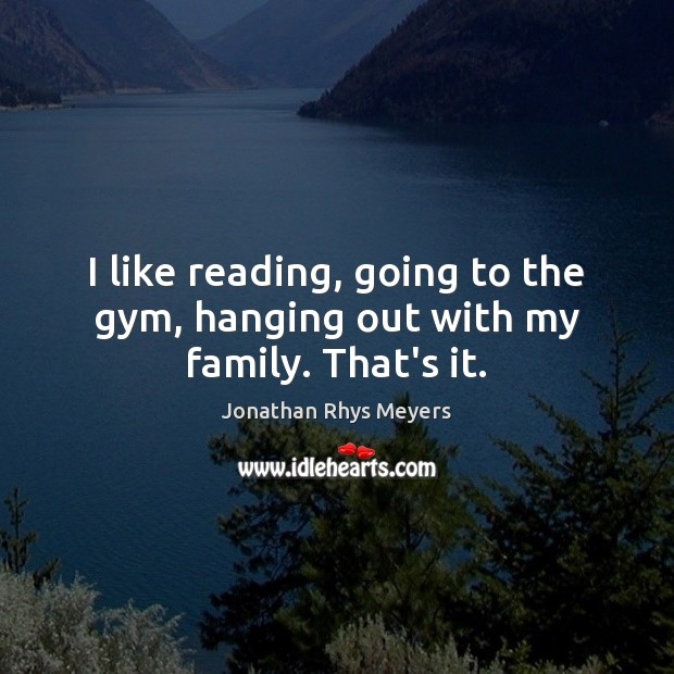 I like reading, going to the gym, hanging out with my family. That's it. Image