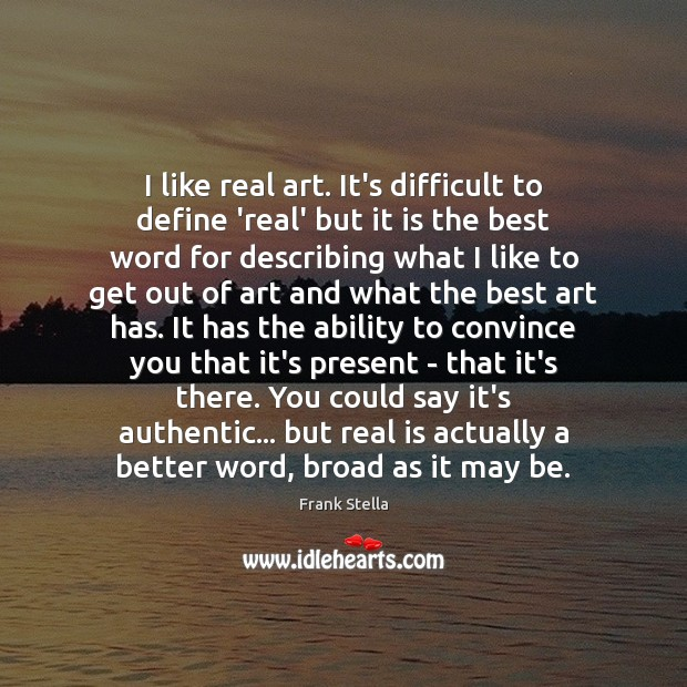 I like real art. It's difficult to define 'real' but it is Image