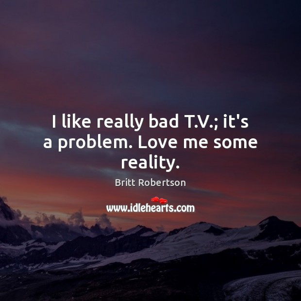 Image, I like really bad T.V.; it's a problem. Love me some reality.