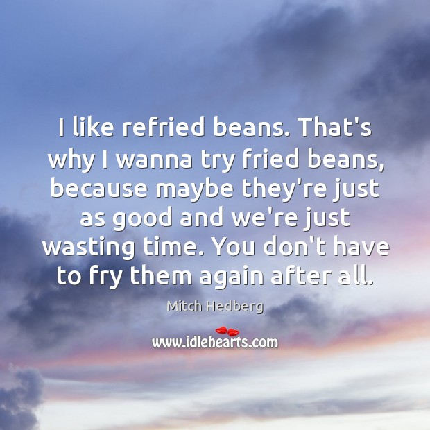 Image, I like refried beans. That's why I wanna try fried beans, because