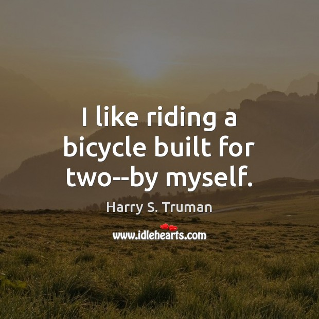 I like riding a bicycle built for two–by myself. Harry S. Truman Picture Quote