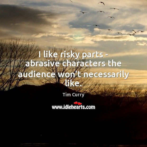 Image, I like risky parts – abrasive characters the audience won't necessarily like.