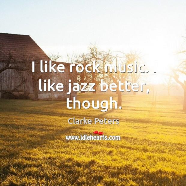 I like rock music. I like jazz better, though. Image