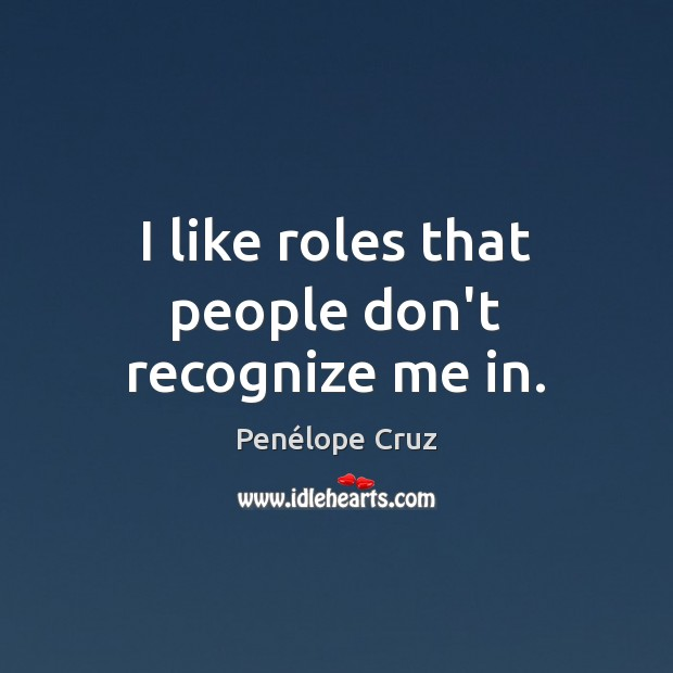 Penélope Cruz Picture Quote image saying: I like roles that people don't recognize me in.