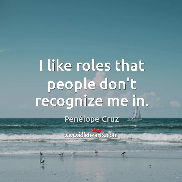 I like roles that people don't recognize me in. Image