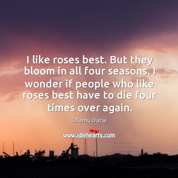 Image, I like roses best. But they bloom in all four seasons. I