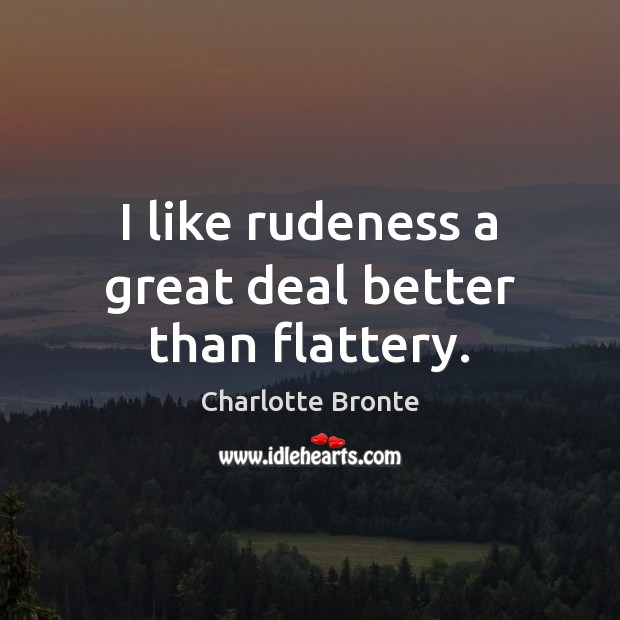 I like rudeness a great deal better than flattery. Charlotte Bronte Picture Quote