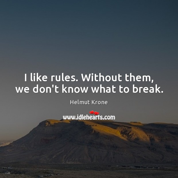 I like rules. Without them, we don't know what to break. Image