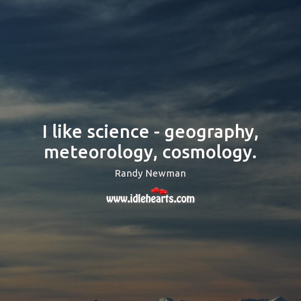 I like science – geography, meteorology, cosmology. Randy Newman Picture Quote