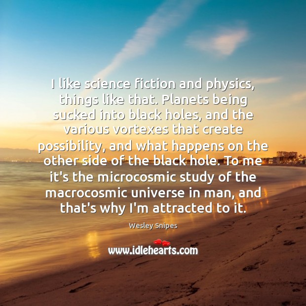 I like science fiction and physics, things like that. Planets being sucked Wesley Snipes Picture Quote