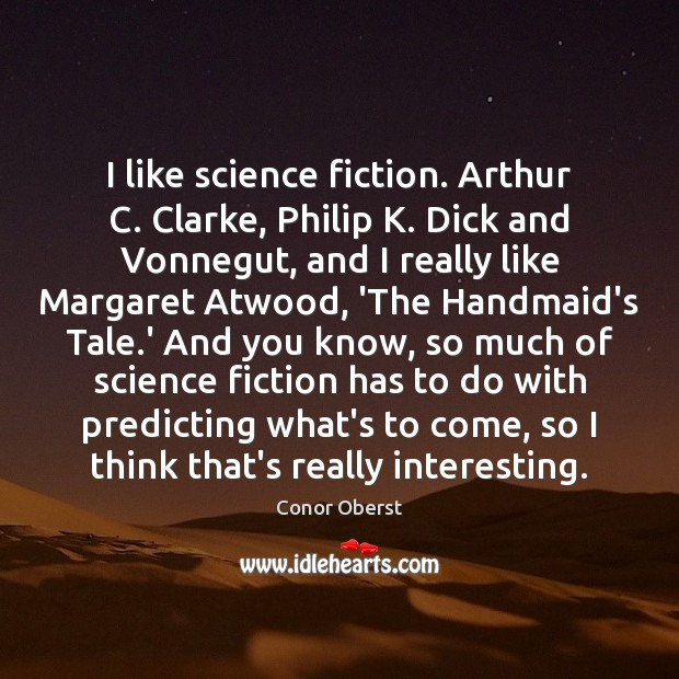 I like science fiction. Arthur C. Clarke, Philip K. Dick and Vonnegut, Conor Oberst Picture Quote