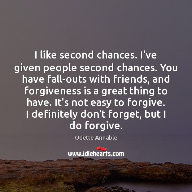 I like second chances. I've given people second chances. You have fall-outs Image