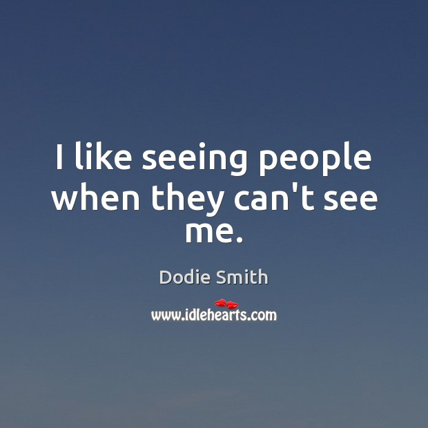 I like seeing people when they can't see me. Image