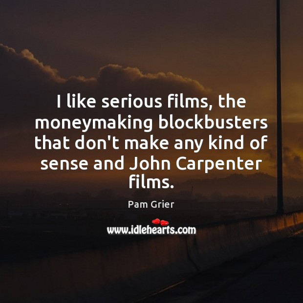 I like serious films, the moneymaking blockbusters that don't make any kind Pam Grier Picture Quote